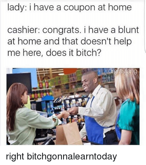 Lady I Have A Coupon At Home Cashier Congrats I Have A Blunt At Home