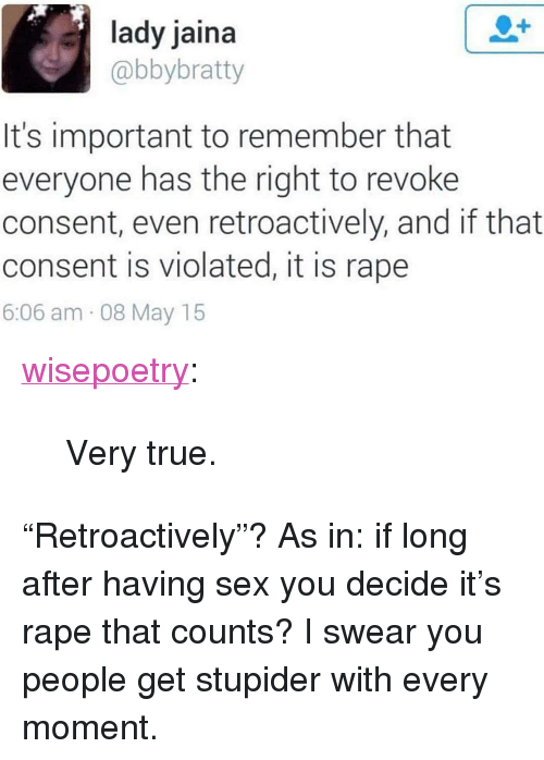 """Sex, True, and Tumblr: lady jaina  @bbybratty  It's important to remember that  everyone has the right to revoke  consent, even retroactively, and if that  consent is violated, it is rape  6:06 am 08 May 15 <p><a href=""""http://wisepoetry.tumblr.com/post/146034343126/very-true"""" class=""""tumblr_blog"""">wisepoetry</a>:</p>  <blockquote><p>Very true.</p></blockquote>  <p>&ldquo;Retroactively&rdquo;? As in: if long after having sex you decide it&rsquo;s rape that counts? I swear you people get stupider with every moment.</p>"""