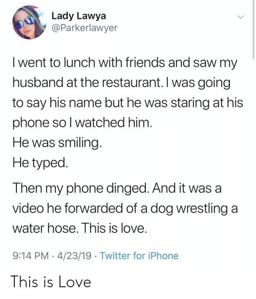 Friends, Iphone, and Love: Lady Lawya  @Parkerlawyer  I went to lunch with friends and saw my  husband at the restaurant. I was going  to say his name but he was staring at his  phone so l watched him  He was smiling  He typed  Then my phone dinged. And it was a  video he forwarded of a dog wrestling a  water hose. I his is love  9:14 PM 4/23/19 Twitter for iPhone This is Love