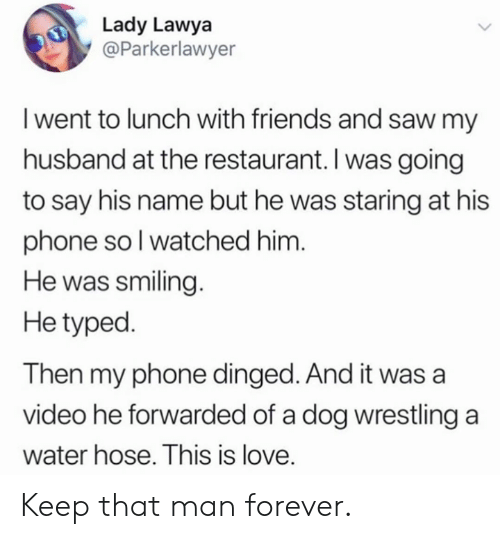 Dank, Friends, and Love: Lady Lawya  @Parkerlawyer  I went to lunch with friends and saw my  husband at the restaurant. I was going  to say his name but he was staring at his  phone soI watched him.  He was smiling.  He typed.  Then my phone dinged. And it was a  video he forwarded of a dog wrestling a  water hose. This is love. Keep that man forever.