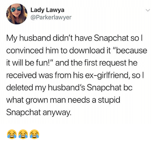 "Snapchat, Husband, and Girlfriend: Lady Lawya  @Parkerlawyer  My husband didn't have Snapchat sol  convinced him to download it ""because  it will be fun!"" and the first request he  received was from his ex-girlfriend, so  deleted my husband's Snapchat bc  what grown man needs a stupid  Snapchat anyway. 😂😂😂"