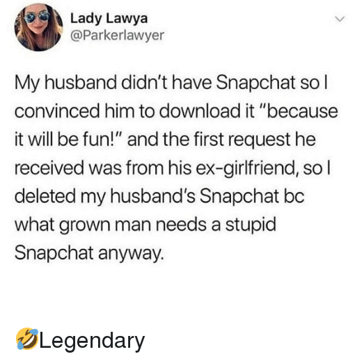 "Memes, Snapchat, and Husband: Lady Lawya  @Parkerlawyer  My husband didn't have Snapchat sol  convinced him to download it ""because  it will be fun!"" and the first request he  received was from his ex-girlfriend, so l  deleted my husband's Snapchat bc  what grown man needs a stupid  Snapchat anyway. 🤣Legendary"