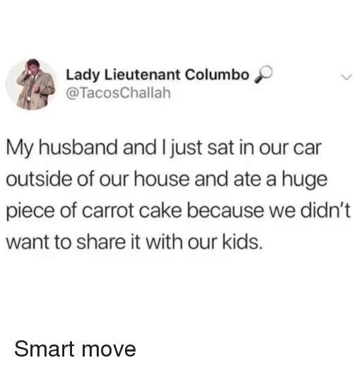 Cake, House, and Kids: Lady Lieutenant Columbo  @TacosChallah  My husband and I just sat in our car  outside of our house and ate a huge  piece of carrot cake because we didn't  want to share it with our kids. Smart move