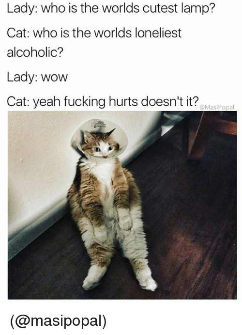 Fucking, Wow, and Yeah: Lady: who is the worlds cutest lamp?  Cat: who is the worlds loneliest  alcoholic?  Lady: wow  Cat: yeah fucking hurts doesn't it? @Masi Popal (@masipopal)