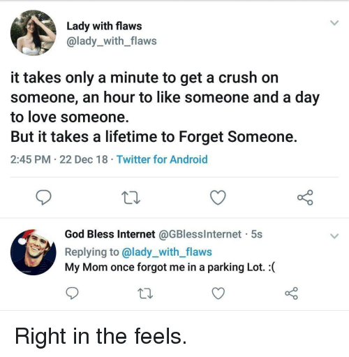 Android, Crush, and God: Lady with flaws  @lady_with_flaws  it takes only a minute to get a crush on  someone, an hour to like someone and a day  to love someone  But it takes a lifetime to Forget Someone  2:45 PM 22 Dec 18 Twitter for Android  God Bless Internet @GBlesslnternet 5s  Replying to @lady_with_flaws  My Mom once forgot me in a parking Lot. : Right in the feels.