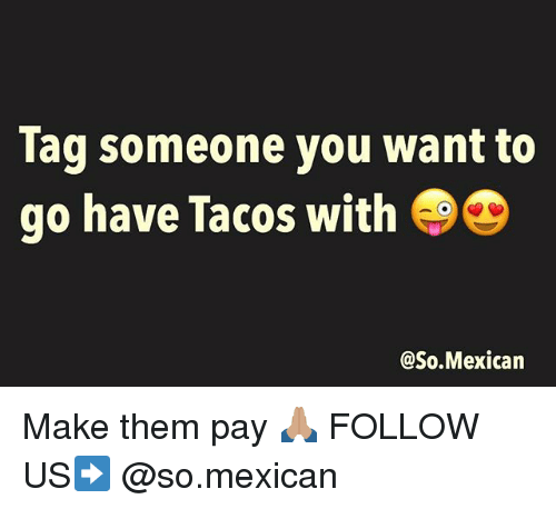Memes, Mexican, and 🤖: lag someone you want to  go have lacos with  @So.Mexican Make them pay 🙏🏽 FOLLOW US➡️ @so.mexican