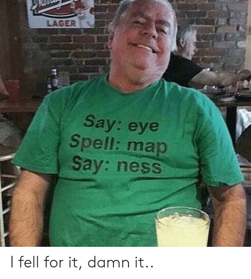 Eye, Map, and Ness: LAGER  Say: eye  Spell: map  Say: ness I fell for it, damn it..