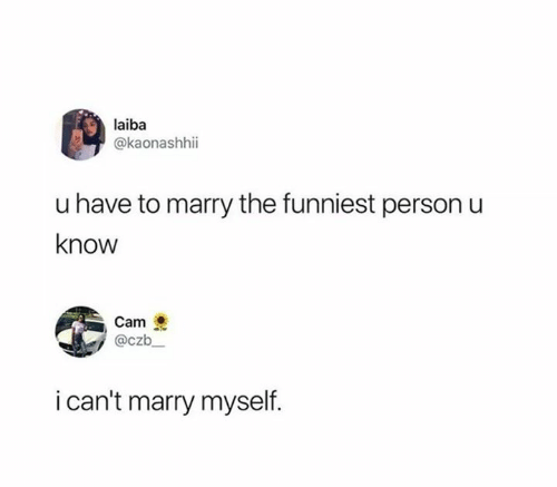Funny, Cam, and Person: laiba  @kaonashhii  u have to marry the funniest person u  know  Cam  @czb  i can't marry myself.