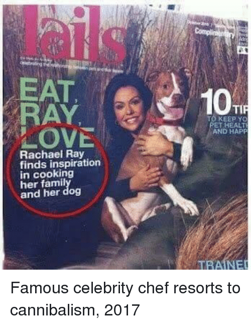 Chef, Rachael Ray, and Inspiration: lail  Compl  EAT  O KEEPY  ET HEALT  AND HAP  Rachael Ray  finds inspiration  in cooking  her famil  and her dog  TRAINER Famous celebrity chef resorts to cannibalism, 2017
