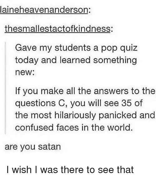 Confused, Pop, and Quiz: laineheavenanderson:  thesmallestactofkindness:  Gave my students a pop quiz  today and learned something  new:  If you make all the answers to the  questions C, you will see 35 of  the most hilariously panicked and  confused faces in the world.  are you satan I wish I was there to see that