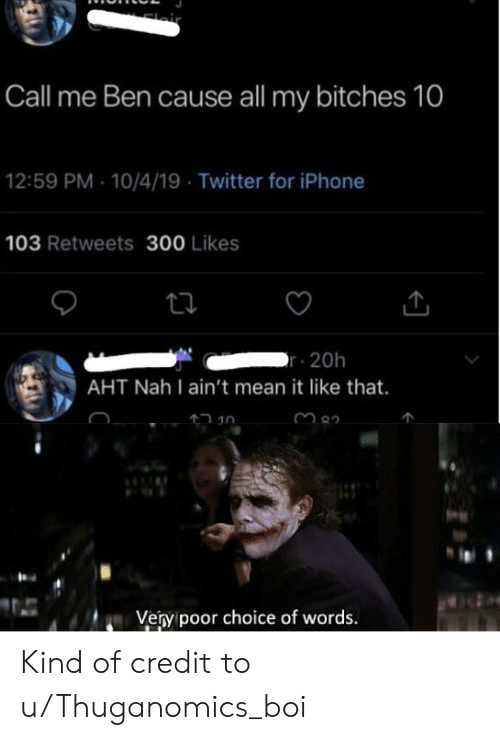 Iphone, Reddit, and Twitter: lair  Call me Ben cause all my bitches 10  12:59 PM 10/4/19 Twitter for iPhone  103 Retweets 300 Likes  r 20h  AHT Nah I ain't mean it like that.  חנ 4ר  Very poor choice of words. Kind of credit to u/Thuganomics_boi
