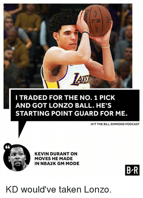 Kevin Durant, Taken, and Bill Simmons: LAK  I TRADED FOR THE NO. 1 PICK  AND GOT LONZO BALL. HE'S  STARTING POINT GUARD FOR ME.  H/T THE BILL SIMMONS PODCAST  KEVIN DURANT ON  MOVES HE MADE  IN NBA2K GM MODE  B R KD would've taken Lonzo.