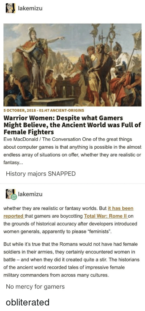"Apparently, Soldiers, and True: lakemizu  5 OCTOBER, 2018-01:47 ANCIENT-ORIGINS  Warrior Women: Despite what Gamers  Might Believe, the Ancient World was Full of  Female Fighters  Eve MacDonald The Conversation One of the great things  about computer games is that anything is possible in the almost  endless array of situations on offer, whether they are realistic or  fantasy...  History majors SNAPPED  lakemizu  whether they are realistic or fantasy worlds. But it has been  reported that gamers are boycotting Total War: Rome ll on  the grounds of historical accuracy after developers introduced  women generals, apparently to please ""feminists"".  But while it's true that the Romans would not have had female  soldiers in their armies, they certainly encountered women in  battle - and when they did it created quite a stir. The historians  of the ancient world recorded tales of impressive female  military commanders from across many cultures  No mercy for gamers obliterated"
