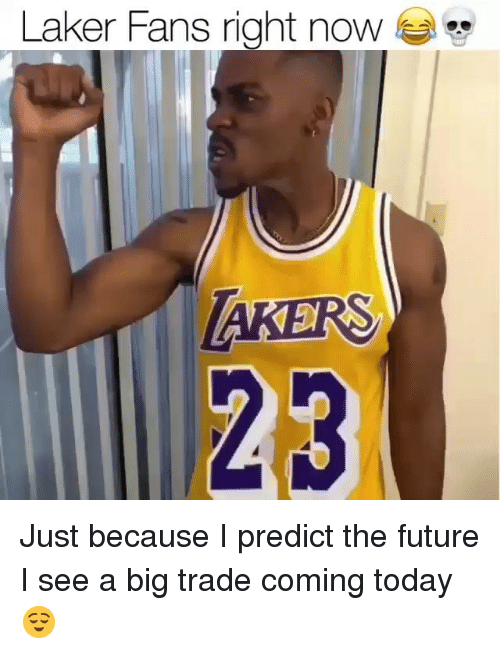Future, Memes, and Today: Laker Fans right noW  23 Just because I predict the future I see a big trade coming today 😌