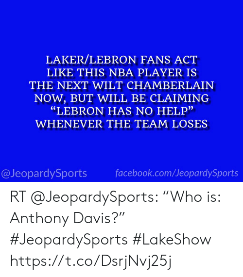 """Facebook, Nba, and Sports: LAKER/LEBRON FANS ACT  LIKE THIS NBA PLAYER IS  THE NEXT WILT CHAMBERLAIN  NOW,BUT WILL BE CLAIMING  """"LEBRON HAS NO HELP""""  WHENEVER THE TEAM LOSES  facebook.com/JeopardySports  @JeopardySports RT @JeopardySports: """"Who is: Anthony Davis?"""" #JeopardySports #LakeShow https://t.co/DsrjNvj25j"""