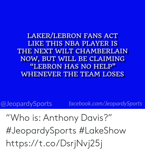 """Facebook, Nba, and Sports: LAKER/LEBRON FANS ACT  LIKE THIS NBA PLAYER IS  THE NEXT WILT CHAMBERLAIN  NOW,BUT WILL BE CLAIMING  """"LEBRON HAS NO HELP""""  WHENEVER THE TEAM LOSES  facebook.com/JeopardySports  @JeopardySports """"Who is: Anthony Davis?"""" #JeopardySports #LakeShow https://t.co/DsrjNvj25j"""