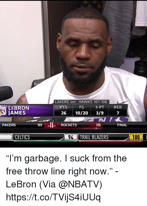 """Anaconda, Los Angeles Lakers, and LeBron James: LAKERS DEF. HAWKS 107-106  FG  26 10/20 3/9  PTS  3-PT  REB  LEBRON  JAMES  7  PACERS  103  ROCKETS  115  FINAL  CELTICS  9TRAIL BLAZERS  100 """"I'm garbage. I suck from the free throw line right now."""" - LeBron   (Via @NBATV)    https://t.co/TVijS4iUUq"""