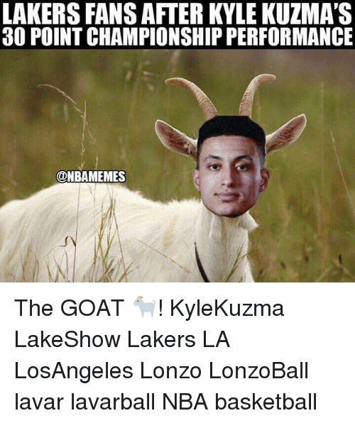 Basketball, Los Angeles Lakers, and Memes: LAKERS FANS AFTER KYLE KUZMA'S  30 POINT CHAMPIONSHIP PERFORMANCE  ONBAMEMES ‪The GOAT 🐐! KyleKuzma LakeShow Lakers‬ LA LosAngeles Lonzo LonzoBall lavar lavarball NBA basketball