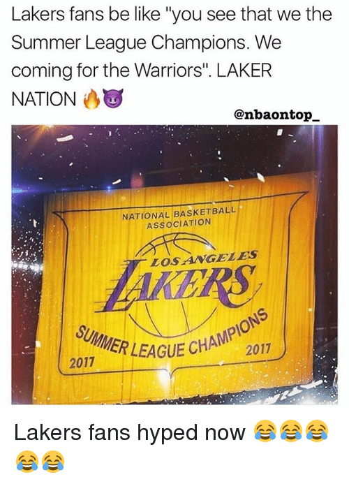 "Basketball, Be Like, and Los Angeles Lakers: Lakers fans be like ""you see that we the  Summer League Champions. We  coming for the Warriors. LAKER  NATION  @nbaontop_  NATIONAL BASKETBALL  ASSOCIATION  LOSANGELES  SUMMER LEAGUE  2017  GUE CHAMPIONS  2017  SURMER LEAGUE CHA  ER LEAGUE CHAM2017 Lakers fans hyped now 😂😂😂😂😂"