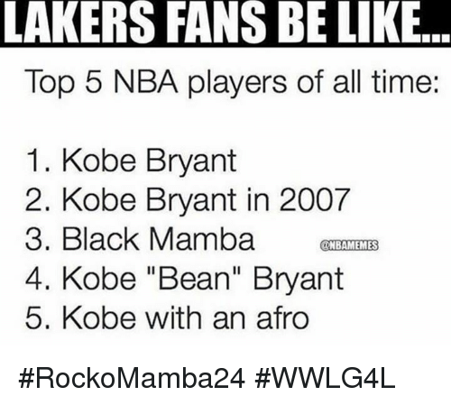 "Memes, 🤖, and Top: LAKERS FANS BELIkE..  Top 5 NBA players of all time:  1. Kobe Bryant  2. Kobe Bryant in 2007  3. Black Mamba  UNBAMEMES  4. Kobe ""Bean"" Bryant  5. Kobe with an afro #RockoMamba24 #WWLG4L"