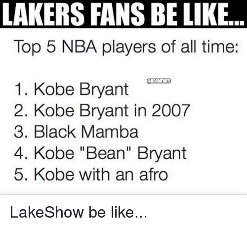 "Be Like, Kobe Bryant, and Nba: LAKERS FANS BELIKE  Top 5 NBA players of all time.  1. Kobe Bryant  @NBAMFMFS  2. Kobe Bryant in 2007  3. Black Mamba  4. Kobe ""Bean"" Bryant  5. Kobe with an afro LakeShow be like..."