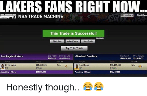 Basketball, Cleveland Cavaliers, and Kyrie Irving: LAKERS FANS RIGHT NOW  H Feedback  Start Over  ESII NBA TRADE MACHINE  This Trade is Successful  Start OverA  Adjust Trade  Save Trade  Try This Trade  Cop Room  Over Tax Lin  Cleveland Cavaliers  Cap Room Over Tax Line  $41,498,433 $21,325,433  PER  Los Angeles Lakers  5,65 520,903,815  PER  NIA  Kyrie Irving  PG  $18,868,626  3 Years  Luol Deng  SF  17,190,000  3 Years  NIA  Acquiring 1 Player  $18,868,676  Acquiring 1 Player  $17,190,000 Honestly though.. 😂😂