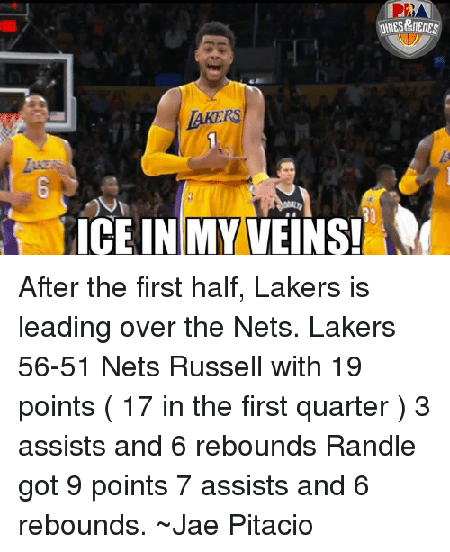 Memes, 🤖, and Ice: LAKERS  ICE IN MY VEINS! After the first half, Lakers is leading over the Nets.  Lakers 56-51 Nets  Russell with 19 points ( 17 in the first quarter ) 3 assists and 6 rebounds Randle got 9 points 7 assists and 6 rebounds.  ~Jae Pitacio
