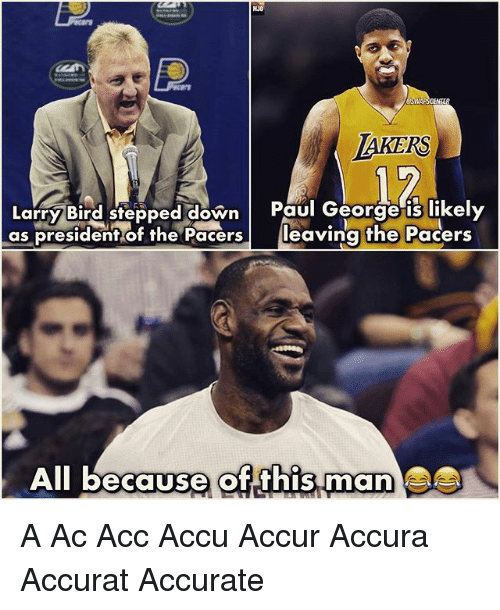 Los Angeles Lakers, Memes, and Paul George: LAKERS  Larry Bird stepped down  Paul George is likely  as president of the Pacers  leaving the Pacers  All because of this man A Ac Acc Accu Accur Accura Accurat Accurate