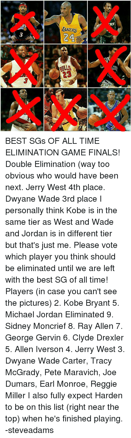 Allen Iverson, Dwyane Wade, and Finals: LaKERS  RULLA  RS BEST SGs OF ALL TIME ELIMINATION GAME FINALS!   Double Elimination (way too obvious who would have been next.   Jerry West 4th place. Dwyane Wade 3rd place   I personally think Kobe is in the same tier as West and Wade and Jordan is in different tier but that's just me.   Please vote which player you think should be eliminated until we are left with the best SG of all time!  Players (in case you can't see the pictures) 2. Kobe Bryant 5. Michael Jordan  Eliminated 9. Sidney Moncrief 8. Ray Allen 7. George Gervin 6. Clyde Drexler 5. Allen Iverson 4. Jerry West 3. Dwyane Wade   Carter, Tracy McGrady, Pete Maravich, Joe Dumars, Earl Monroe, Reggie Miller  I also fully expect Harden to be on this list (right near the top) when he's finished playing.   -steveadams