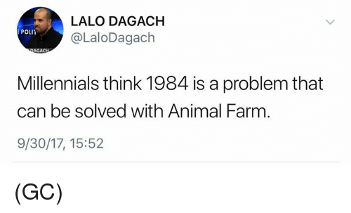 Memes, Millennials, and Animal: LALO DAGACH  @LaloDagach  POLIn  Millennials think 1984 is a problem that  can be solved with Animal Farm  9/30/17, 15:52 (GC)