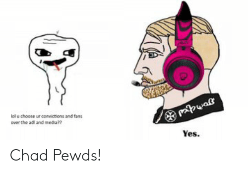Lalu Choose Ur Comvictions And Fans Over The Adl And Media Yes Chad Pewds Media Meme On Me Me