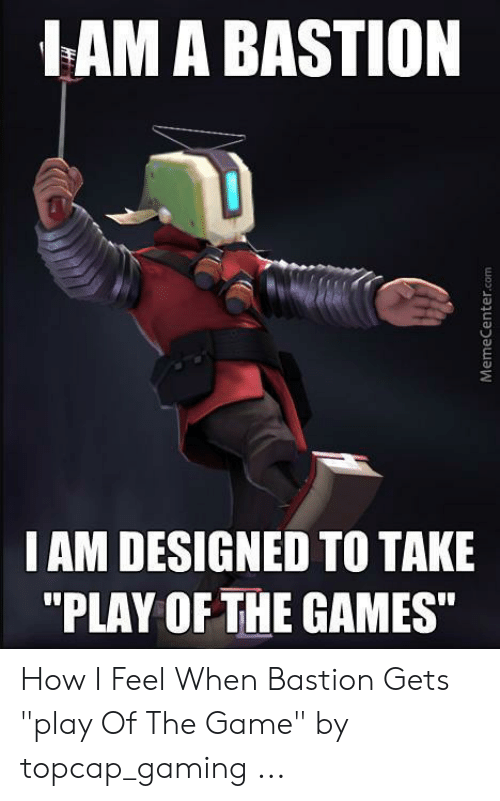 Lam A Bastion I Am Designed To Take Play Of The Games How I Feel When Bastion Gets Play Of The Game By Topcap Gaming The Game Meme On Me Me