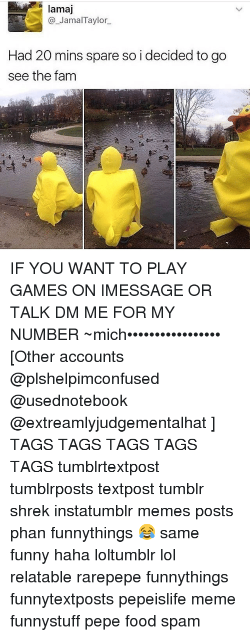 Fam, Memes, and Shrek: lamaj  Jamal Taylor  Had 20 mins spare so i decided to go  see the fam IF YOU WANT TO PLAY GAMES ON IMESSAGE OR TALK DM ME FOR MY NUMBER ~mich••••••••••••••••• [Other accounts @plshelpimconfused @usednotebook @extreamlyjudgementalhat ] TAGS TAGS TAGS TAGS TAGS tumblrtextpost tumblrposts textpost tumblr shrek instatumblr memes posts phan funnythings 😂 same funny haha loltumblr lol relatable rarepepe funnythings funnytextposts pepeislife meme funnystuff pepe food spam