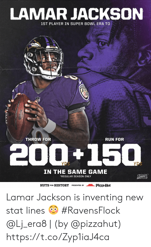 Football, Memes, and Pizza: LAMAR JACKSON  1ST PLAYER IN SUPER BOWL ERA TO  RAYEN  B  But ge  hem my  not udhou  but in  THROW FOR  RUN FOR  200+150  YDS  YDS  IN THE SAME GAME  REGULAR SEASON ONLY  HUTS FOR HISTORY PRESENTED BY  Pizza-Hut  ONAL FOOTBALL LE Lamar Jackson is inventing new stat lines 😳 #RavensFlock  @Lj_era8   (by @pizzahut) https://t.co/Zyp1iaJ4ca