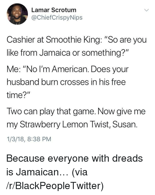 "Blackpeopletwitter, Dreads, and American: Lamar Scrotunm  @ChiefCrispyNips  Cashier at Smoothie King: ""So are you  like from Jamaica or something?""  Me: ""No l'm American. Does your  husband burn crosses in his free  time?  Two can play that game. Now give me  my Strawberry Lemon Twist, Susan.  1/3/18, 8:38 PM <p>Because everyone with dreads is Jamaican… (via /r/BlackPeopleTwitter)</p>"