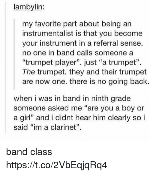 """Memes, Girl, and Band: lambylin:  my favorite part about being an  instrumentalist is that you become  your instrument in a referral sense.  no one in band calls someone a  """"trumpet player"""". just """"a trumpet"""".  The trumpet. they and their trumpet  are now one. there is no going back.  when i was in band in ninth grade  someone asked me """"are you a boy or  a girl"""" and i didnt hear him clearly so i  said """"im a clarinet"""". band class https://t.co/2VbEqjqRq4"""
