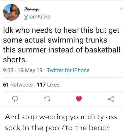 Ass, Basketball, and Iphone: @lamKickz  Idk who needs to hear this but get  some actual swimming trunks  this summer instead of basketball  shorts  9:38 19 May 19 Twitter for iPhone  61 Retweets 117 Likes And stop wearing your dirty ass sock in the pool/to the beach