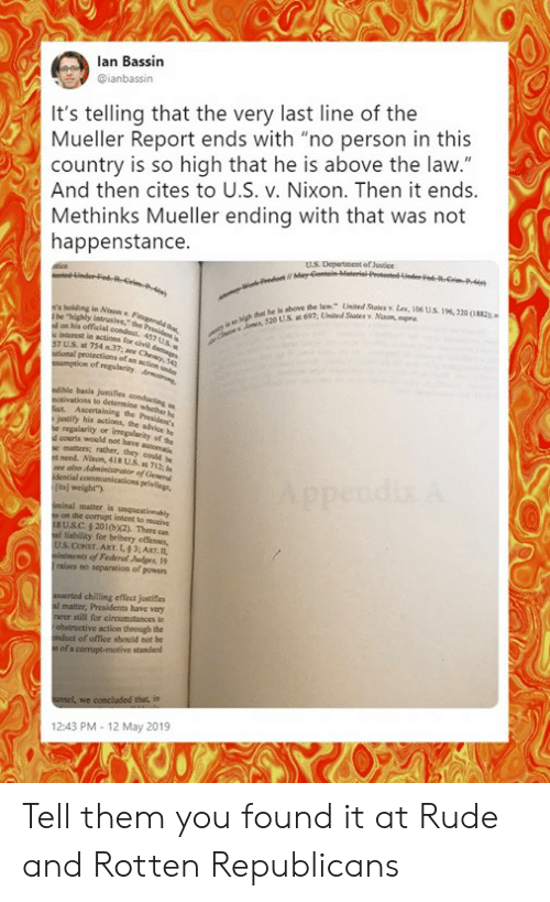 """Memes, Rude, and Justice: lan Bassin  ianbassin  It's telling that the very last line of the  Mueller Report ends with """"no person in this  country is so high that he is above the law.""""  And then cites to U.S. v. Nixon. Then it ends  Methinks Mueller ending with that was not  happenstance  U.S. Departument of Justice  Unied Sale"""". Lee, l06 US196, 2200182  we the law.""""  57 U.S. at 754 n37,e Cm  basis justifies condusting  justify his actions, the  d courts would not have  et need. Altun, 418 US,14712;  [its] weight)  iminal matter is unqucstinably  on the comapt intent to reoeive  sUS.C. $201(0x2). There can  al liability for bribery offenses,  intments of Federl Judges19  raises no separation of powers  asserted chilling effect justifies  al matter, Presidents have very  rarer still for circumstances to  obstructive action through the  onduct of office should not be  n of a corrupt-motive standard  12:43 PM-12 May 2019 Tell them you found it at Rude and Rotten Republicans"""