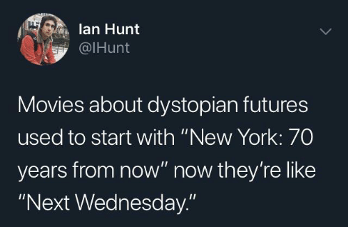 """Movies, New York, and Wednesday: lan Hunt  @IHunt  Movies about dystopian futures  used to start with """"New York: 70  years from now"""" now they're like  """"Next Wednesday."""""""