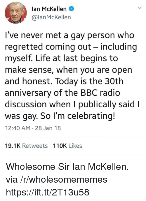 Life, Radio, and Ian McKellen: lan McKellen  @lanMcKellen  I've never met a gay person who  regretted coming out - including  myself. Life at last begins to  make sense, when you are open  and honest. Today is the 30th  anniversary of the BBC radio  discussion when I publically said l  was gay. So l'm celebrating!  12:40 AM 28 Jan 18  19.1K Retweets 110K Likes Wholesome Sir Ian McKellen. via /r/wholesomememes https://ift.tt/2T13u58