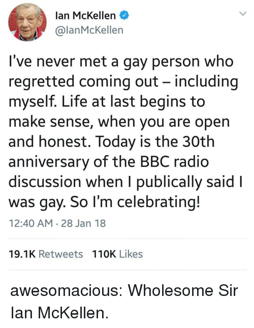 Life, Radio, and Tumblr: lan McKellen  @lanMcKellen  I've never met a gay person who  regretted coming out - including  myself. Life at last begins to  make sense, when you are open  and honest. Today is the 30th  anniversary of the BBC radio  discussion when I publically said l  was gay. So l'm celebrating!  12:40 AM 28 Jan 18  19.1K Retweets 110K Likes awesomacious:  Wholesome Sir Ian McKellen.