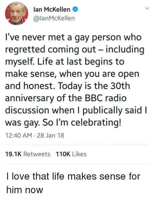 Life, Love, and Radio: lan McKellen  @lanMcKellen  I've never met a gay person who  regretted coming out - including  myself. Life at last begins to  make sense, when you are opern  and honest. Today is the 30th  anniversary of the BBC radio  discussion when I publically said l  was gay. So I'm celebrating!  12:40 AM 28 Jan 18  19.1K Retweets 110K Likes I love that life makes sense for him now