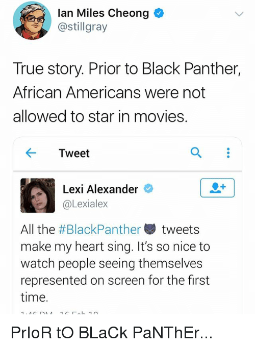 Memes, Movies, and True: lan Miles Cheong  @stillgray  True story. Prior to Black Panther,  African Americans were not  allowed to star in movies.  ← Tweet  Lexi Alexander  @Lexialex  All the #BlackPanther , tweets  make my heart sing. It's so nice to  watch people seeing themselves  represented on screen for the first  time. PrIoR tO BLaCk PaNThEr...