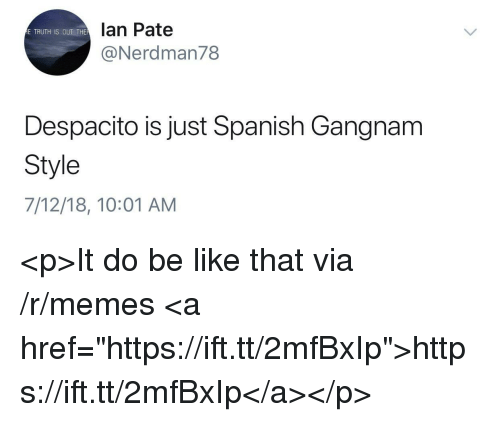 """Be Like, Memes, and Spanish: lan Pate  @Nerdman78  E TRUTH IS OUT THE  Despacito is just Spanish Gangnam  Style  7/12/18, 10:01 AM <p>It do be like that via /r/memes <a href=""""https://ift.tt/2mfBxIp"""">https://ift.tt/2mfBxIp</a></p>"""