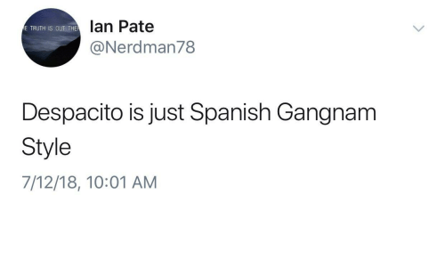 Spanish, Gangnam Style, and Truth: lan Pate  @Nerdman78  E TRUTH IS OUT THE  Despacito is just Spanish Gangnam  Style  7/12/18, 10:01 AM