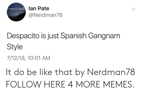 Be Like, Dank, and Memes: lan Pate  @Nerdman78  E TRUTH IS OUT THE  Despacito is just Spanish Gangnam  Style  7/12/18, 10:01 AM It do be like that by Nerdman78 FOLLOW HERE 4 MORE MEMES.