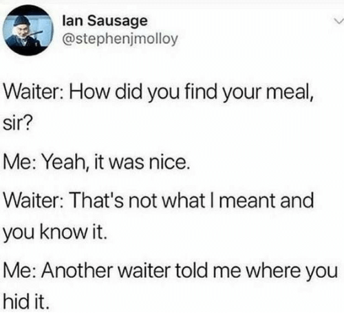 Yeah, Nice, and How: lan Sausage  @stephenjmolloy  Waiter: How did you find your meal,  sir?  Me: Yeah, it was nice.  Waiter: That's not what I meant and  you know it.  Me: Another waiter told me where you  hid it.