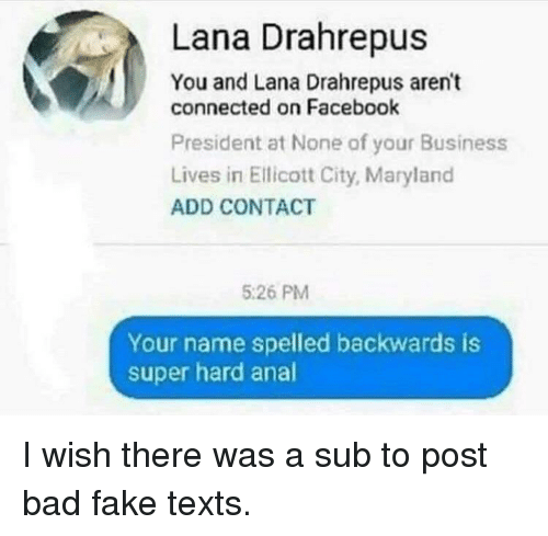 Bad, Facebook, and Fake: Lana Drahrepus  You and Lana Drahrepus aren't  connected on Facebook  President at None of your Business  Lives in Ellicott City, Maryland  ADD CONTACT  5:26 PM  Your name spelled backwards is  super hard anal
