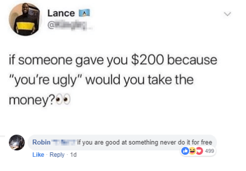 """Bailey Jay, Money, and Ugly: Lance A  if someone gave you $200 because  """"you're ugly"""" would you take the  money?  Robinif you are good at something never do it for free  Like Reply 1  03499"""