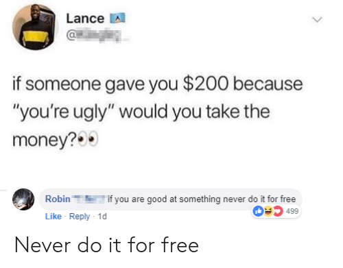"""Bailey Jay, Money, and Ugly: Lance A  if someone gave you $200 because  """"you're ugly"""" would you take the  money?  Robinif you are good at something never do it for free  Like Reply 1  03499 Never do it for free"""